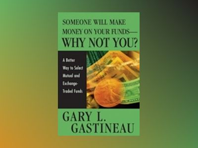 Someone Will Make Money on Your Funds - Why Not You?: A Better Way to Pick av Gary L. Gastineau