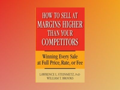 How to Sell at Margins Higher Than Your Competitors: Winning Every Sale at av William T. Brooks