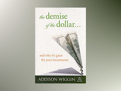 The Demise of the Dollar... And Why It's Great For Your Investments av Addison Wiggin