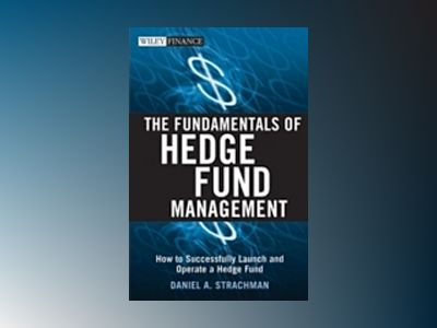The Fundamentals of Hedge Fund Management: How to Successfully Launch and O av Daniel A. Strachman