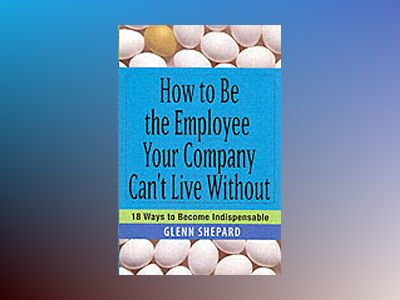 How to Be the Employee Your Company Can't Live Without: 18 Ways to Become I av Glenn Shepard