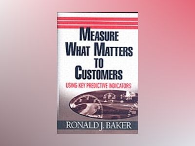 Measure What Matters to Customers: Using Key Predictive Indicators (KPIs) av Ronald J. Baker