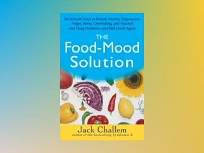 The Food-Mood Solution: All-Natural Ways to Banish Anxiety, Depression, Ang av Jack Challem