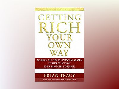 Getting Rich Your Own Way: Achieve All Your Financial Goals Faster Than You av Brian Tracy