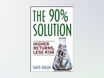 The 90% Solution: Higher Returns, Less Risk av D. L. Rogers
