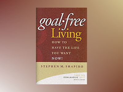 Goal-Free Living: How to Have the Life You Want NOW! av S. Shapiro
