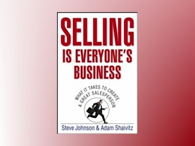 Selling is Everyone's Business: What it Takes to Create a Great Salesperson av Steve Johnson