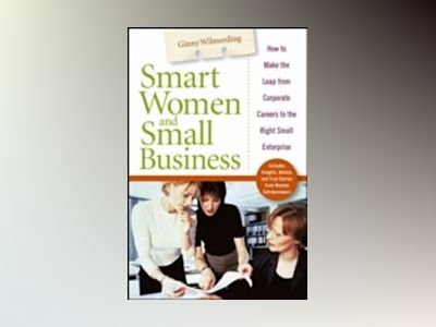Smart Women and Small Business: How to Make the Leap from Corporate Careers av Virginia Wilmerding