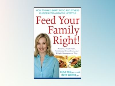 Feed Your Family Right!: How to Make Smart Food and Fitness Choices for a H av Elisa Zied