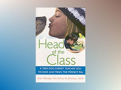 Head of the Class: A Teen Dog Expert Teaches You to Raise and Train the Per av Kate Eldredge