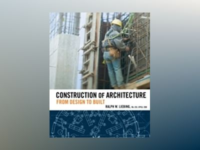 Construction of Architecture : From Design to Built av Ralph W. Liebing