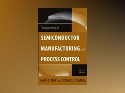 Fundamentals of Semiconductor Manufacturing and Process Control av Gary S. May