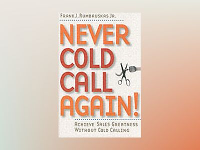 Never Cold Call Again: Achieve Sales Greatness Without Cold Calling av Frank J. Rumbauskas