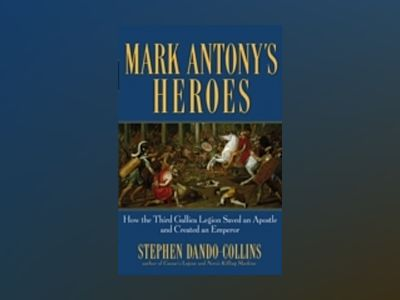 Mark Antony's Heroes: How the Third Gallica Legion Saved an Apostle and Mad av Stephen Dando-Collins