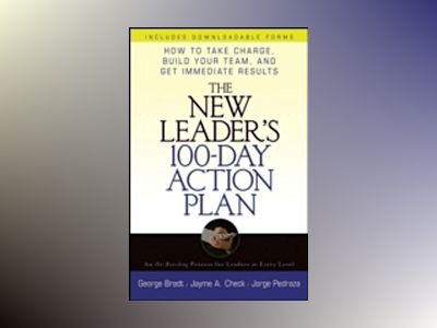 The New Leader s 100 Day Action Plan: How to Take Charge, Build Your Team, av George Bradt