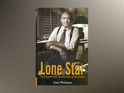 Lone Star: The Extraordinary Life and Times of Dan Rather av A. Weisman