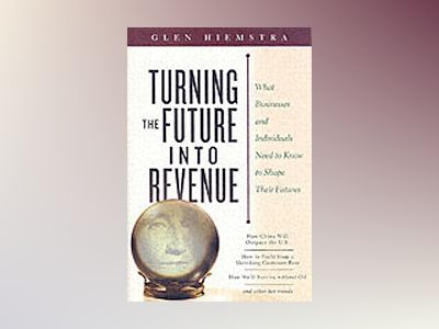 Turning the Future Into Revenue: What Business and Individuals Need to Know av Glen Hiemstra
