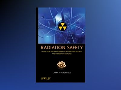 Radiation Safety : Protection and Management for Homeland Security and Emer av Larry A. Burchfield