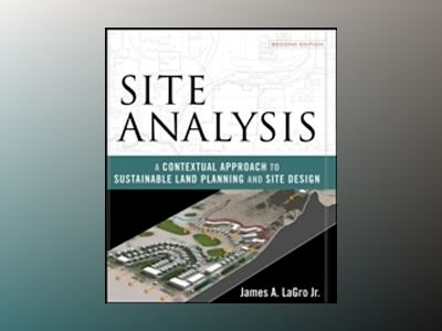 Site Analysis: A Contextual Approach to Sustainable Land Planning and Site av James A. LaGro