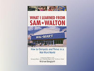 What I Learned From Sam Walton: How to Compete and Thrive in a Wal-Mart Wor av Michael Bergdahl