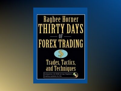 Thirty Days of FOREX Trading: Trades, Tactics, and Techniques av Raghee Horner