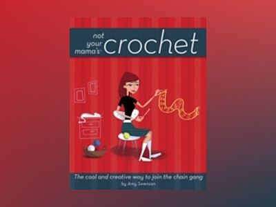 Not Your Mama'sTM Crochet: The Cool and Creative Way to Join the Chain Gang av Amy Swenson