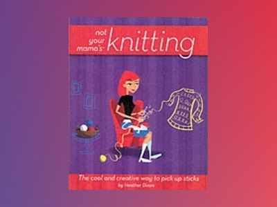 Not Your Mama'sTM Knitting: The Cool and Creative Way to Pick Up Sticks av Heather Dixon