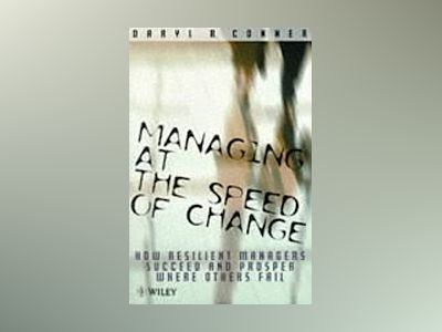 Managing at the Speed of Change: How Resilient Managers Succeed and Prosper av Daryl R. Conner