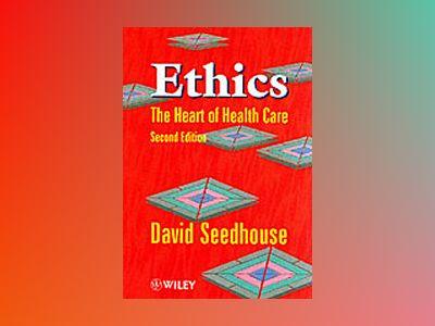 Ethics: The Heart of Health Care, 2nd Edition av David Seedhouse
