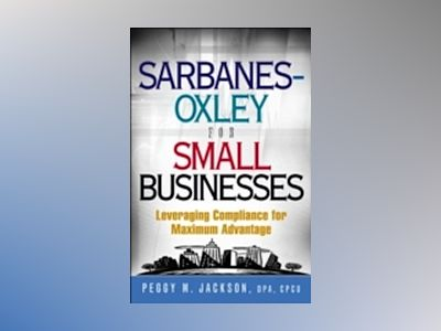 Sarbanes-Oxley for Small Businesses: Leveraging Compliance for Maximum Adva av Peggy M. Jackson