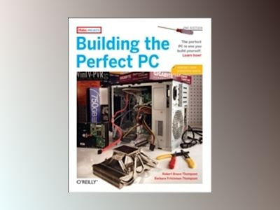 Building the Perfect PC av Thompson