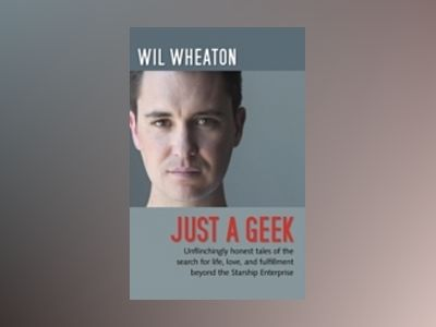 Just a Geek: Unflinchingly honest tales of the search for life, love, and f av Wil Wheaton