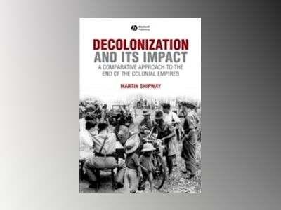 Decolonization and its Impact: A Comparitive Approach to the End of the Col av Martin Shipway