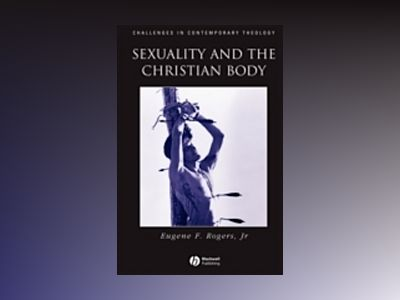 Sexuality and the christian body - their way into the triune god av Eugene F. Rogers