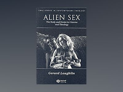 Alien Sex: The Body and Desire in Cinema and Theology av Gerard Loughlin