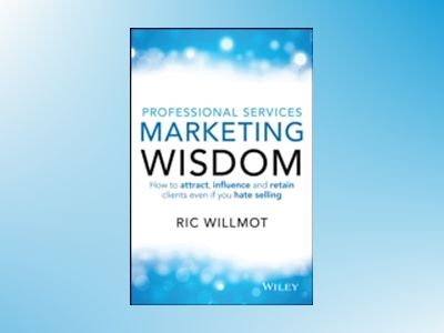 Professional Services Marketing Wisdom: How to Attract, Influence and Acqui av Ric Willmot
