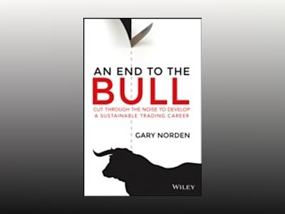 An End to the Bull: Cut Through the Noise to Develop a Sustainable Trading av Gary Norden