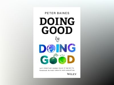 Doing Good By Doing Good: Why Creating Shared Value is the Key to Powering av Peter Baines