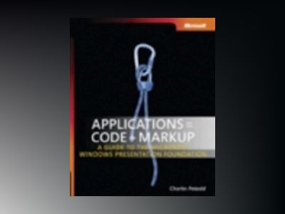 Applications = Code + Markup: A Guide to the Microsoft Windows Presentation av Charles Petzold