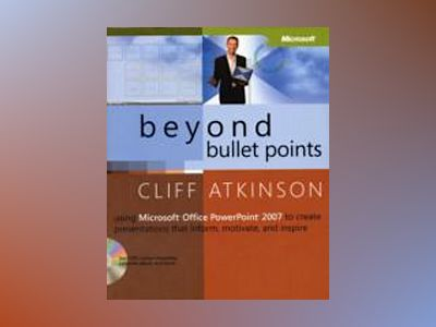 Beyond Bullet Points: Using Microsoft Office PowerPoint 2007 to Create Pres av Cliff Atkinson