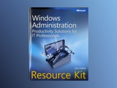 Windows Administration Resource Kit: Productivity Solutions for IT Professi av Dan Holme