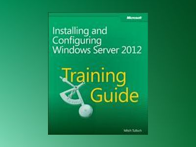 Training Guide: Installing and Configuring Windows Server 2012 av Mitch Tulloch
