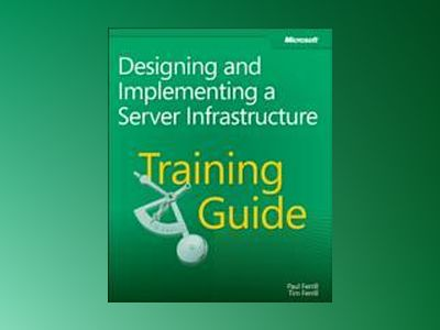 Training Guide: Designing and Implementing a Server Infrastructure av Paul Ferrill