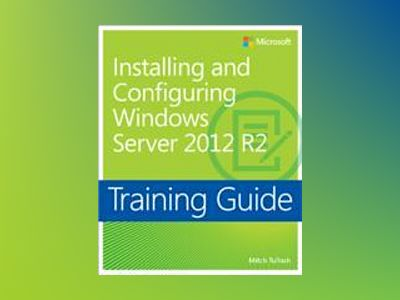 Training Guide: Installing and Configuring Windows Server 2012 R2 av Mitch Tulloch