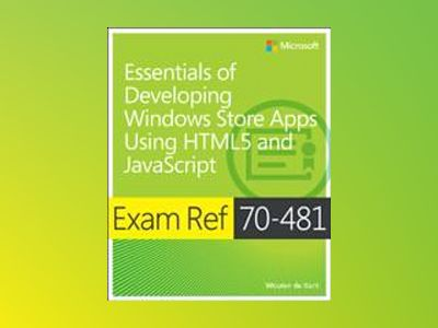Exam Ref 70-481: Essentials of Developing Windows Store Apps Using HTML5 an av Wouter de Kort