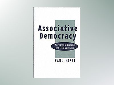 Associative democracy - new forms of economic and social governance av Paul Hirst