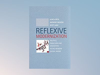 Reflexive modernization - politics, tradition and aesthetics in the modern av Scott Lash