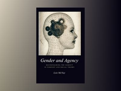 Gender and agency - reconfiguring the subject in feminist and social theory av Lois McNay