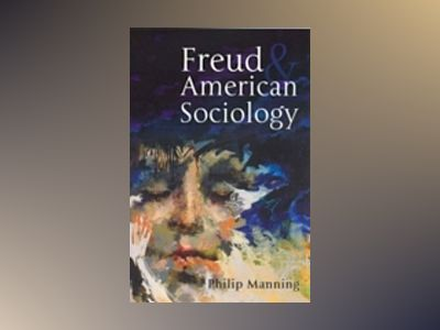 Freud and American Sociology av Philip Manning