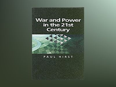 War and Power in the Twenty-First Century: The State, Military Power and th av Paul Hirst